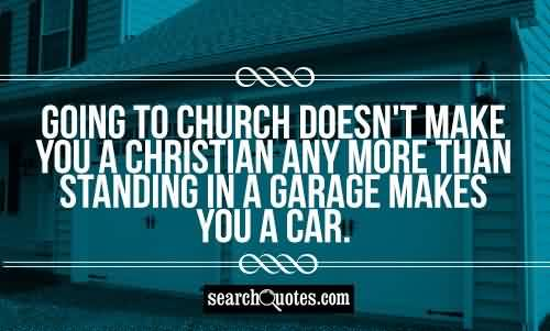 Church Quote ~ Going to church doesn't make you a christian any more than standing in a garage makes you a car.