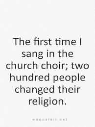 Church Quote ~ The first time I sang in the church choir; two hundred people changed their religion.