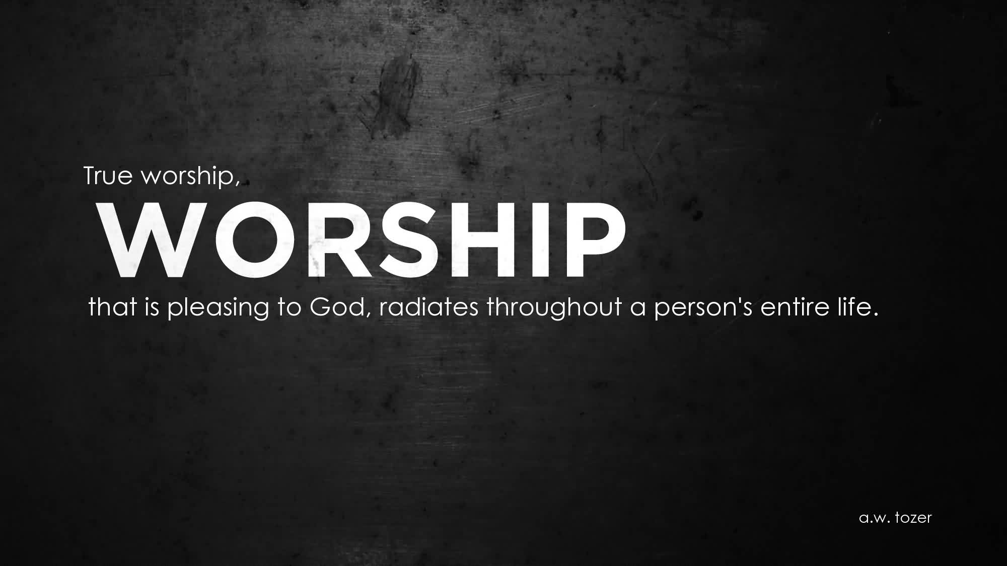 Church Quote ~ True Worship, that is pleasing to god , radiates throughout a person's entire life.