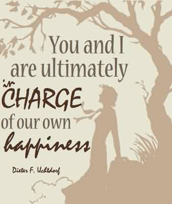 Church Quote ~You and I are ultimately Charge of our own happiness