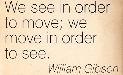 Clarity Quote by William Gibson ~ We see in order to move we move in order to see.