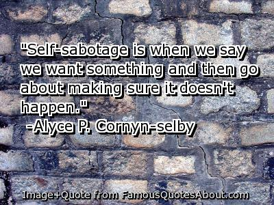 Clarity Quotes By Alyce P. Cornyn-selby~ Self -Sabotage is when we say we want something and then go about making sure it doesn't happen.