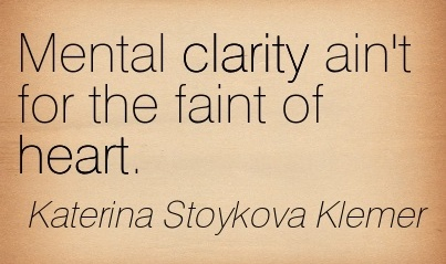 Clarity Quotes By Katerina Stoykova Klemer ~ Mental Clarity ain't for the faint of heart .
