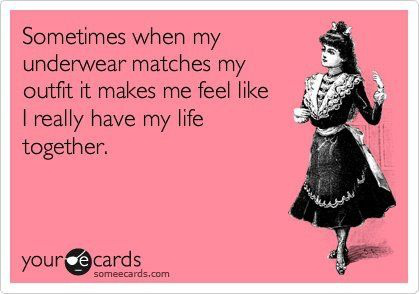 Clarity Quotes ~ Sometimes when my underwear matches my outfit it makes me feel like I really have my life togeather