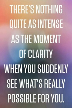 Clarity Quotes~There's Nothing Quite As Intense As The Moment Of Clarity When You Suddenly See What's Really Possible For You.