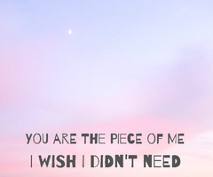 Clarity Quotes~You are the piece of me I wish i didn,t need .