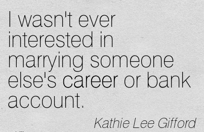 Cool Career Quotes by Kathie Lee Gifford~I Wasn't Ever Interested In Marrying Someone Else's Career Or Bank Account.