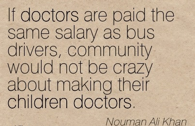 Crazy Career Quotes By  Nouman Ali Khan~If Doctors Are Paid The Same Salary As Bus Drivers, Community Would Not Be Crazy About Making Their Children Doctors.