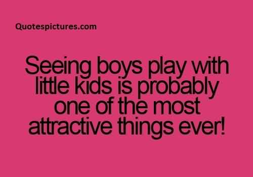 Cute funny Quotes for boys - Seeing boys play with little kids is probably one of the most attractive things ever
