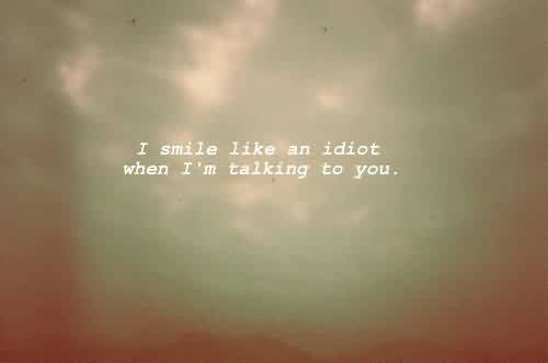 Cute Life Quotes - I smile Like an idiot when i am talking to you