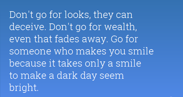 dont-go-for-looks-they-can-deceive-dont-go-for-wealth-even-that-fades-away-go-for-someone-who-makes-you-smile-because-it-takes-only-a-smile-to-make-a-dark-day-seem-bright.png