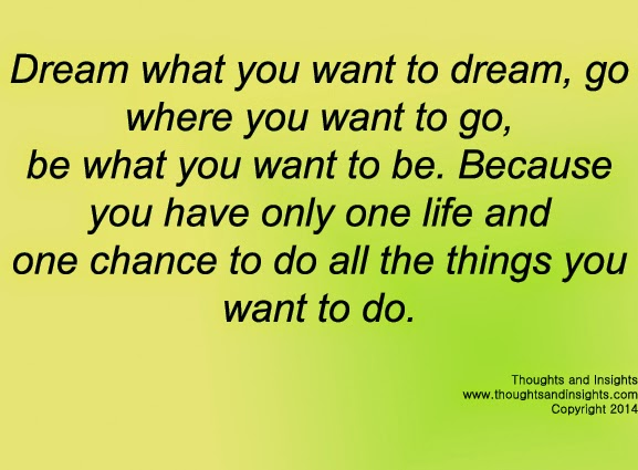 dream-what-you-want-to-dream-go-where-you-want-to-go-be-what-you-want-to-be-because-you-have-only-one-life-and-one-chance-to-do-all-the-things-you-want-to-do.jpg