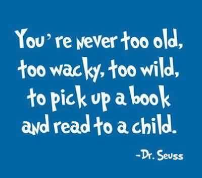 Excellent  Celebrity Quote By Dr. Seuss~ You're never too old,wacky,wild,pick-up a book and read to achild..