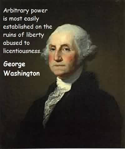 Excellent Celebrity Quote By George Washington~ Arbitrary power is most easily established on the ruins of liberty abused to licentiousness