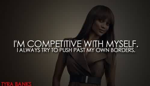 Excellent  Celebrity Quote By Tyra Banks~ I'm Competitive with myself.  I always try to push past my own borders.