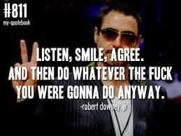 Excellent Celebrity Quote ~ Listen, Smile, Agree. And then do whatever the fuck you were gonna do anyway.