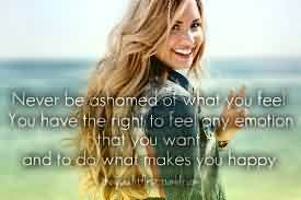 Excellent  Celebrity Quote ~ Never be ashomed of what you feel you have the right to fee any emotion that you want and to do what make you happy.