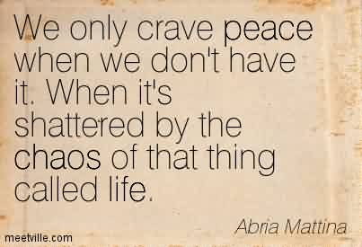 Excellent Chaos Quote by Abria Mattina~We Only Crave Peace When We Don't Have It. When it's Shattered By The Chaos Of That Thing Called Life.