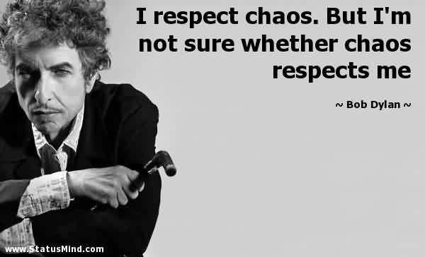 Excellent Chaos Quote By Bob Dylan~I Respect Chaos. But I'm Not Sure Whether Chaos Respect Me.
