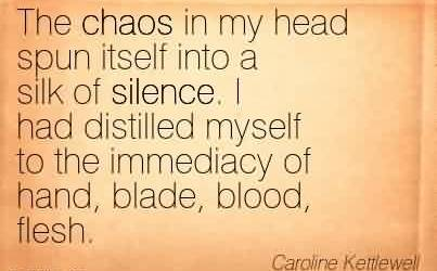 Excellent Chaos Quote by Caroline Kettlewell~ The chaos in my head spun itself into a silk of silence. I had distilled myself to the immediacy of hand, blade, blood, flesh.