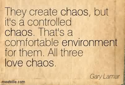 Excellent Chaos Quote by Gary Lamar~They Create Chaos, But It's a Controlled Chaos. That's A Comfortable Environment for Them. All Three Love Chaos.