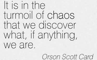 Excellent Chaos Quote by Orson Scott Card~It is in the turmoil of chaos that we discover what, if anything, we are.