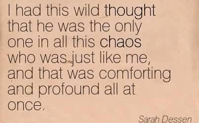 Excellent Chaos Quote By Sarah Dessen~I had this wild thought that he was the only one in all this chaos who was just like me, and that was comforting and profound all at once.