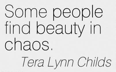 Excellent Chaos Quote by Tera Lynn Childs~Some People Find Beauty In Chaos.