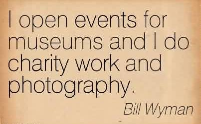 Excellent Charity Quote By Bill Wyman ~ I open events for museums and I do charity work and photography