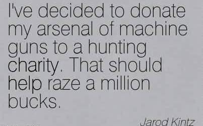 Excellent Charity Quote By Jarod Kintz ~ I've decided to donate my arsenal of machine guns to a hunting charity. That should help raze a million bucks