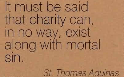 Excellent Charity Quote By St. Thomas Aquinas~It must be said that charity can, in no way, exist along with mortal sin.