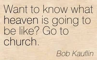 Excellent Church Quote By Bob Kauflin~Want to know what heaven is going to be like! Go to church.