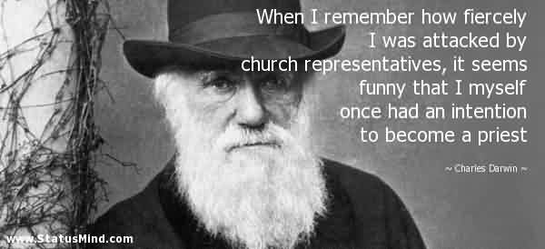 Excellent Church Quote by Charies Darwin~When i remember how fiercely i was attacked by church representatives…