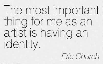Excellent Church Quote By Eric Church ~ The most imporatant thing for me as an artist is having an identity.