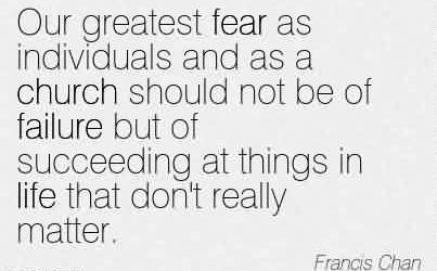 Excellent Church Quote By Francis Chan~Our greatest fear as individuals and as a church should not be of failure but of succeeding at things in life that don't really matter.