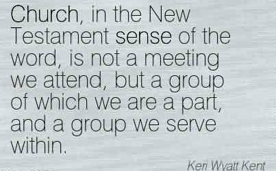 Excellent Church Quote By Keri Wyatt Kent ~ Church, in the New Testament sense of the word, is not a meeting we attend, but a group of which we are a part, and a group we serve within.