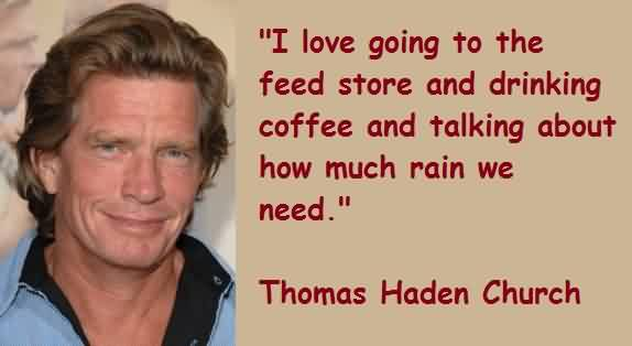 Excellent Church Quote By Thomas Haden Church~ I love going to the feed store and drinking coffee and talking about how much rain we need.