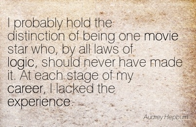 Exilant Career Quote  by  Audrey Hepbum~I Probably Hold The Distinction Of being One Movie Star Who, By All Laws Of Logic, Should Never Have Made It. At Each Stage Of My Career, I Lacked The Experience.
