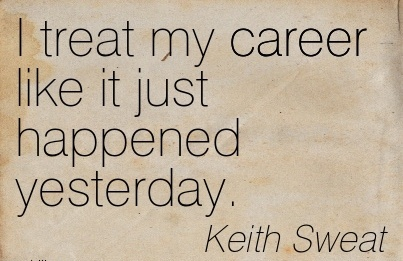 Exilant Career Quote by Keith Sweat~I Treat My Career Like It Just Happened Yesterday.