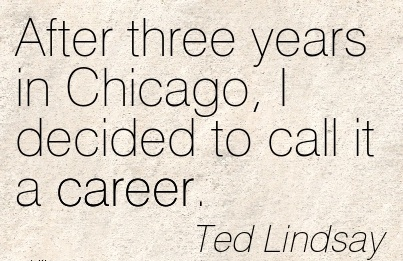 Exilant Career Quote By  Ted Lindsay~After Three Years in Chicago, I Decided to call it a Career.