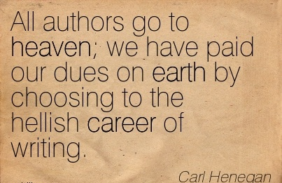 Exilant Career Quotes By  Carl Henegan~All Authors Go To Heaven We Have Paid Our Dues On Earth By Choosing To The Hellish Career Of Writing.