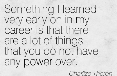 Exilant Career Quotes by Charlize Theron~Something I Learned Very Early On In My Career Is That There Are A Lot Of Things That you Do Not Have Any Power Over.