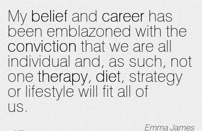 Exilant Career Quotes by  Emma James~My Belief And Career Has Been Emblazoned With The Conviction …Such, Not One Therapy, Diet, Strategy Or Lifestyle Will Fit All Of Us.
