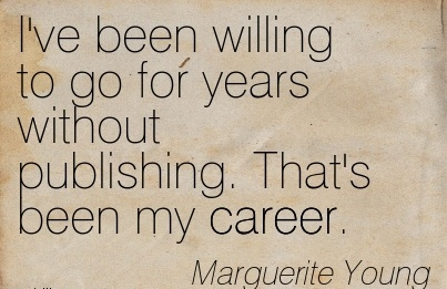 Exilant Career Quotes By  Marguerite Young~I've Been Willing To Go For Years Without Publishing. That's Been My Career.