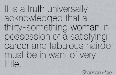 Exilant Career Quotes By Shannon Hae~It Is A Truth Universally Acknowledged That …… Satisfying Career And Fabulous Hairdo Must Be In Want Of Very Little.