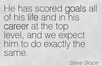 Exilant Career Quotes By Steve Bruce~He Has Scored Goals All of His Life And In His Career At The Top Level, And We Expect Him To Do Exactly The Same.