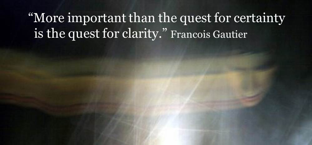 Exilant Clarity Quotes by  Francois Gautier~  More Important Than The Quest For Certainty Is The Quest For Clarity.