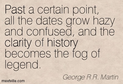 Exilant Clarity Quotes By George R.R. Martin~ Past a certain point, all the dates grow hazy and confused, and the clarity of history becomes the fog of legend.