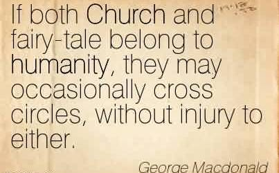 Fabullous Church Quote By George Macdonald~ If both Church and fairy-tale belong to humanity, they may occasionally cross circles, without injury to either.