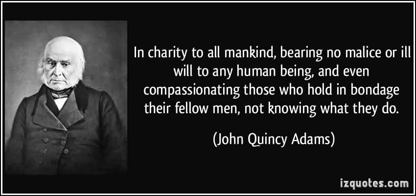 Fabulous Cahrity Quote By John Quincy Adams ~ In charity to all mankind , bearing no malice or ill will to any human being, and even compassionating those who hold in bondage their fellow men…